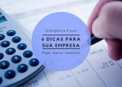 Inteligência Fiscal: seis dicas para sua empresa pagar menos impostos.